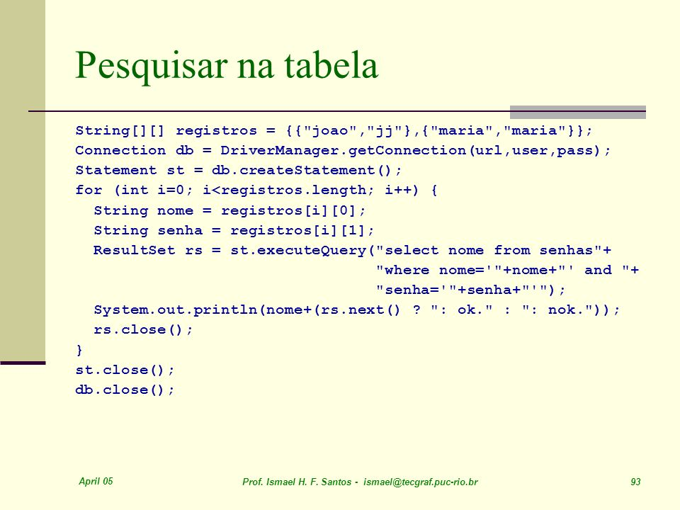 Pesquisar na tabelaString[][] registros = {{ joao , jj },{ maria , maria }}; Connection db = DriverManager.getConnection(url,user,pass);